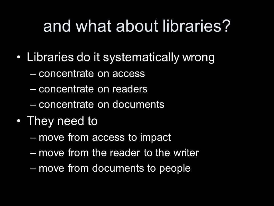 and what about libraries? Libraries do it systematically wrong –concentrate on access –concentrate on readers –concentrate on documents They need to –
