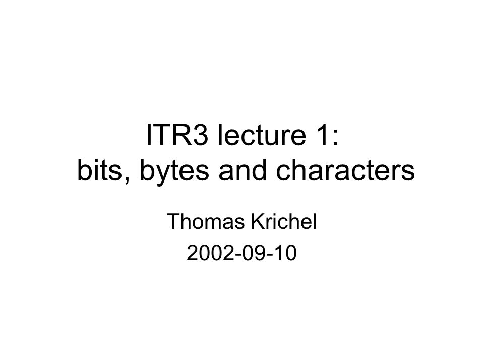 ITR3 lecture 1: bits, bytes and characters Thomas Krichel 2002-09-10