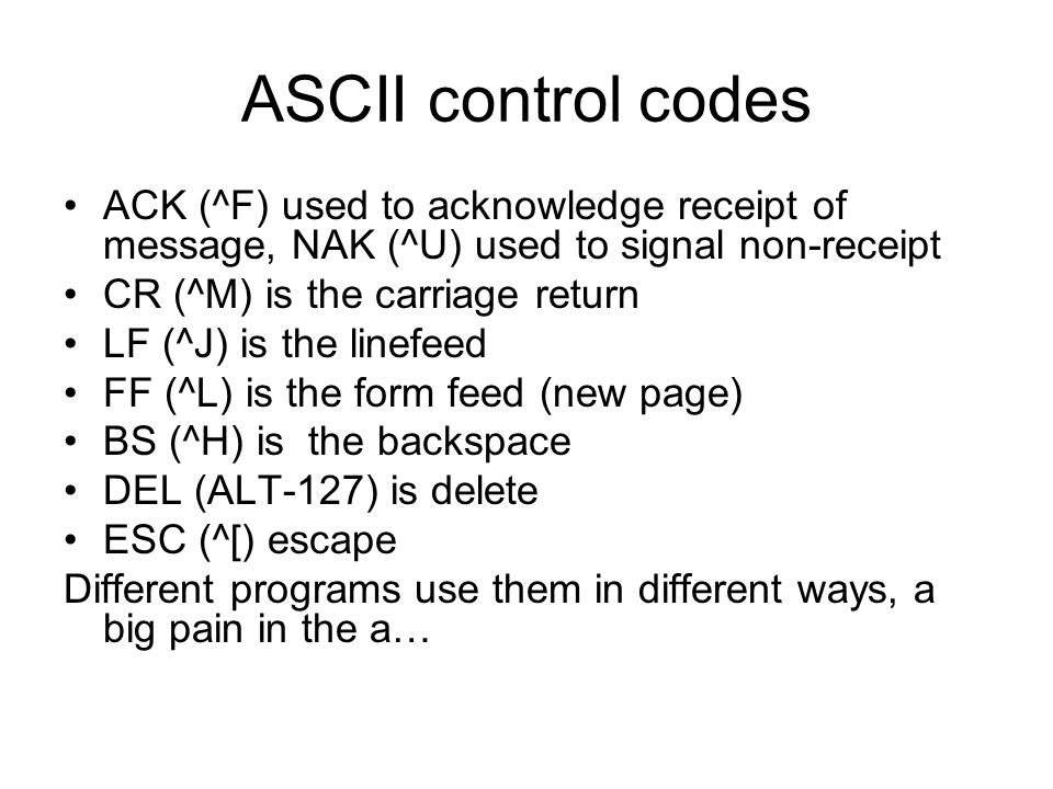 ASCII control codes ACK (^F) used to acknowledge receipt of message, NAK (^U) used to signal non-receipt CR (^M) is the carriage return LF (^J) is the linefeed FF (^L) is the form feed (new page) BS (^H) is the backspace DEL (ALT-127) is delete ESC (^[) escape Different programs use them in different ways, a big pain in the a…