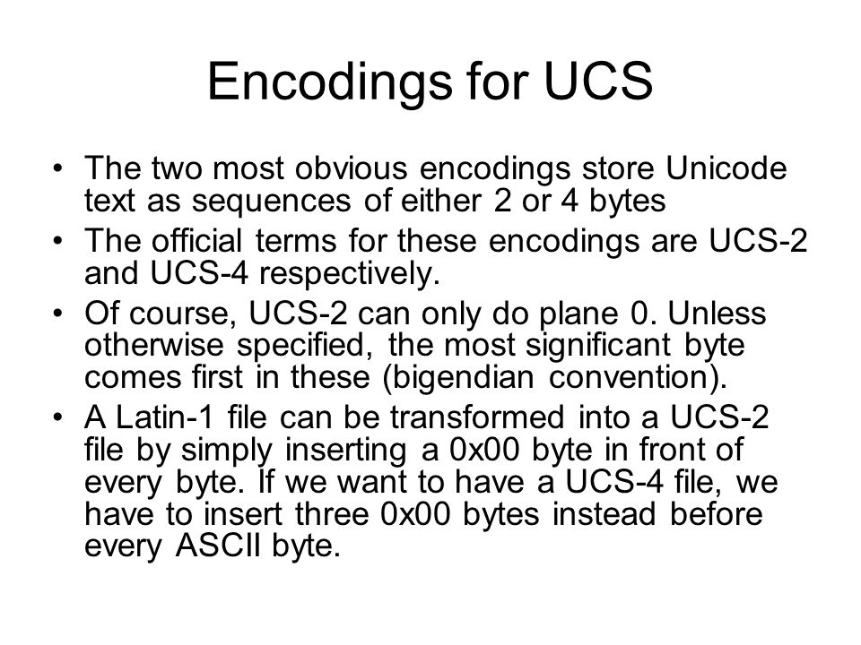 Encodings for UCS The two most obvious encodings store Unicode text as sequences of either 2 or 4 bytes The official terms for these encodings are UCS-2 and UCS-4 respectively.