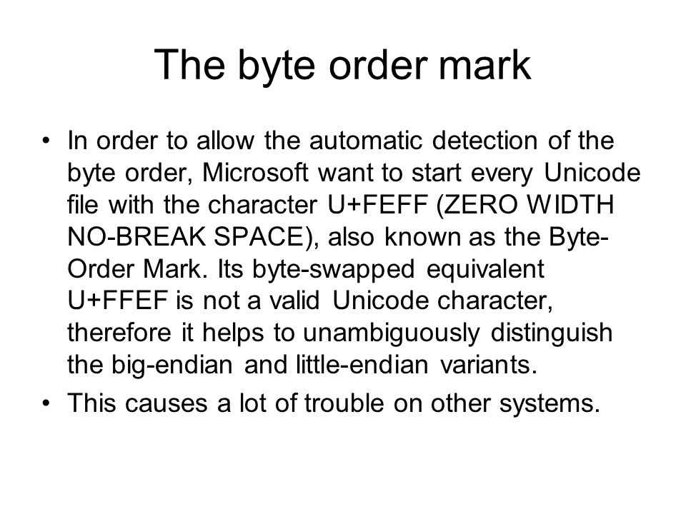 The byte order mark In order to allow the automatic detection of the byte order, Microsoft want to start every Unicode file with the character U+FEFF (ZERO WIDTH NO-BREAK SPACE), also known as the Byte- Order Mark.