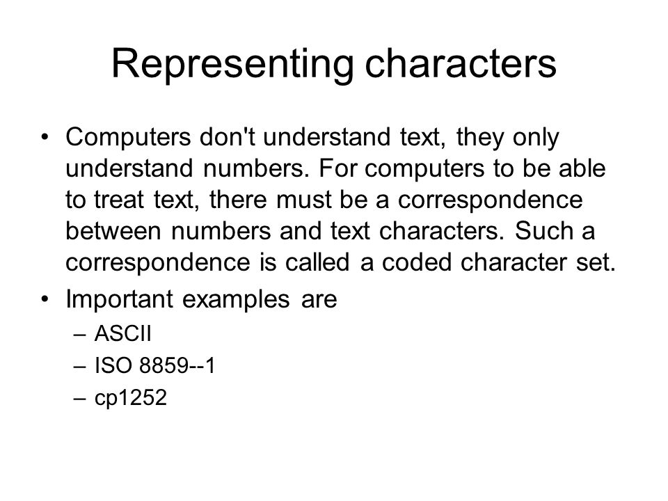 Representing characters Computers don t understand text, they only understand numbers.
