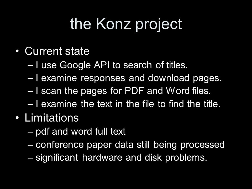 the Konz project Current state –I use Google API to search of titles. –I examine responses and download pages. –I scan the pages for PDF and Word file