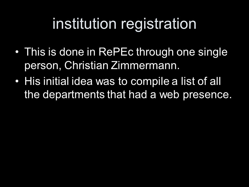 institution registration This is done in RePEc through one single person, Christian Zimmermann. His initial idea was to compile a list of all the depa