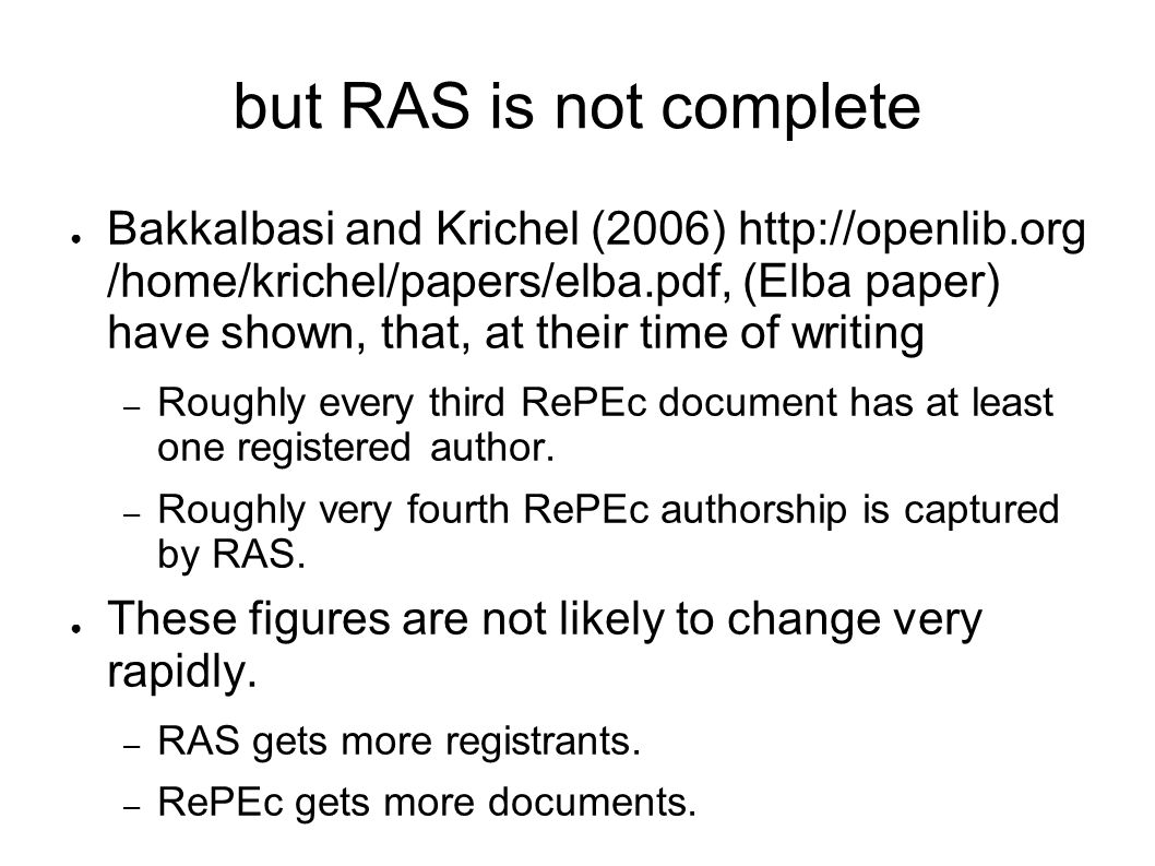 but RAS is not complete Bakkalbasi and Krichel (2006) http://openlib.org /home/krichel/papers/elba.pdf, (Elba paper) have shown, that, at their time of writing – Roughly every third RePEc document has at least one registered author.