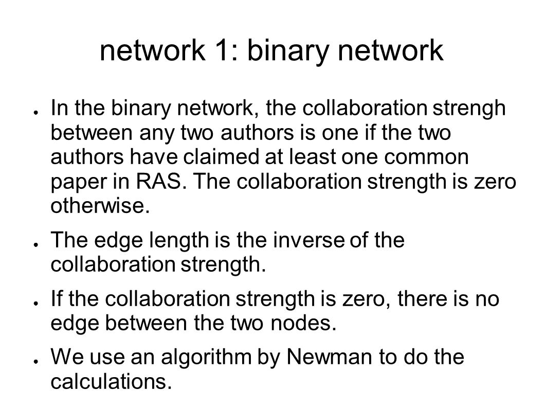network 1: binary network In the binary network, the collaboration strengh between any two authors is one if the two authors have claimed at least one common paper in RAS.