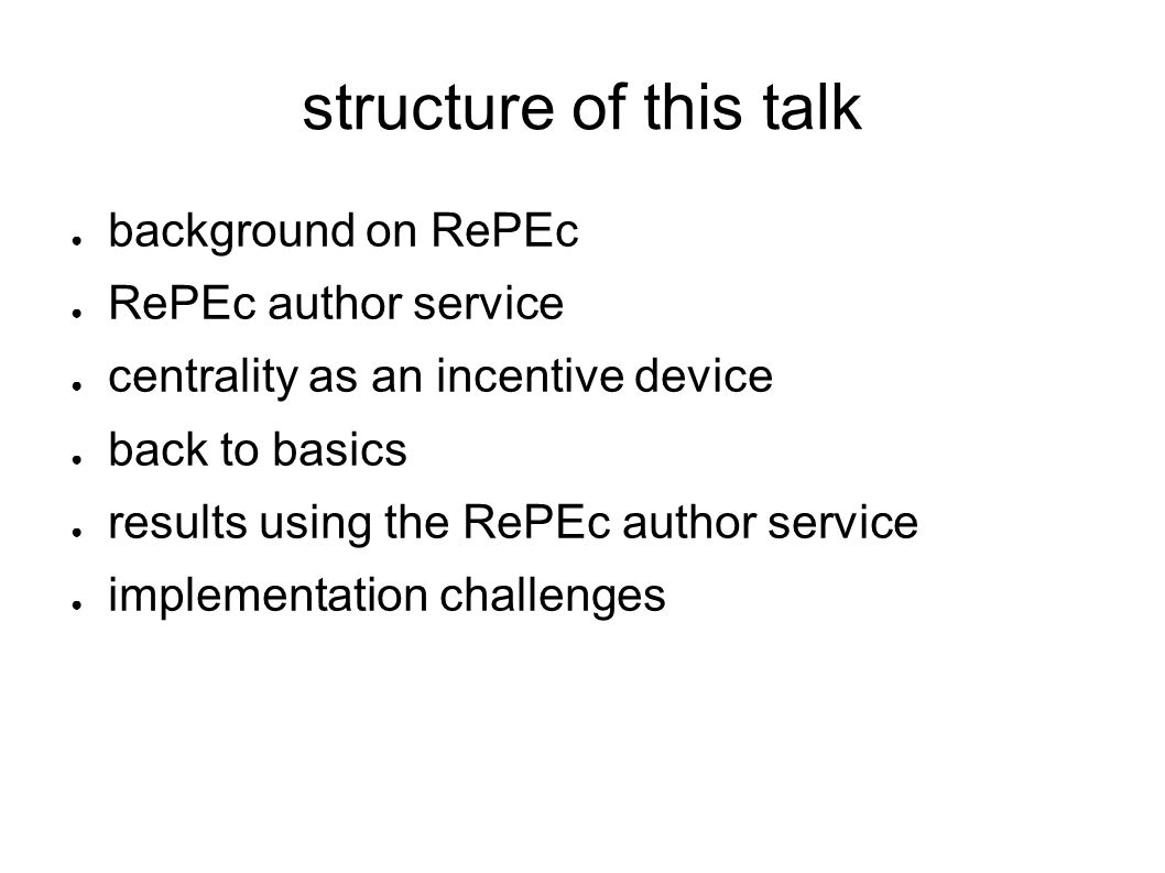 structure of this talk background on RePEc RePEc author service centrality as an incentive device back to basics results using the RePEc author service implementation challenges