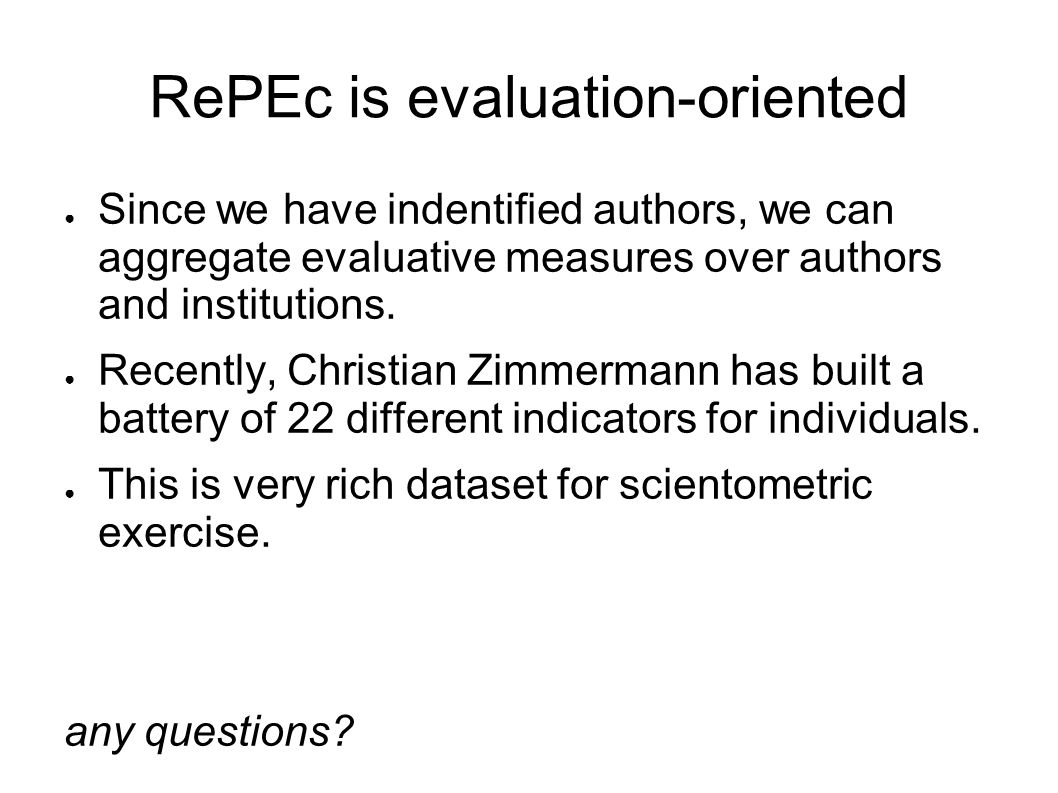 RePEc is evaluation-oriented Since we have indentified authors, we can aggregate evaluative measures over authors and institutions.