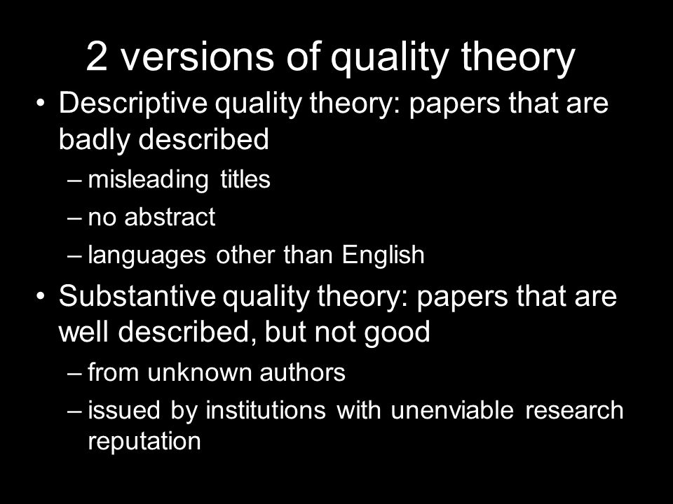 2 versions of quality theory Descriptive quality theory: papers that are badly described –misleading titles –no abstract –languages other than English Substantive quality theory: papers that are well described, but not good –from unknown authors –issued by institutions with unenviable research reputation
