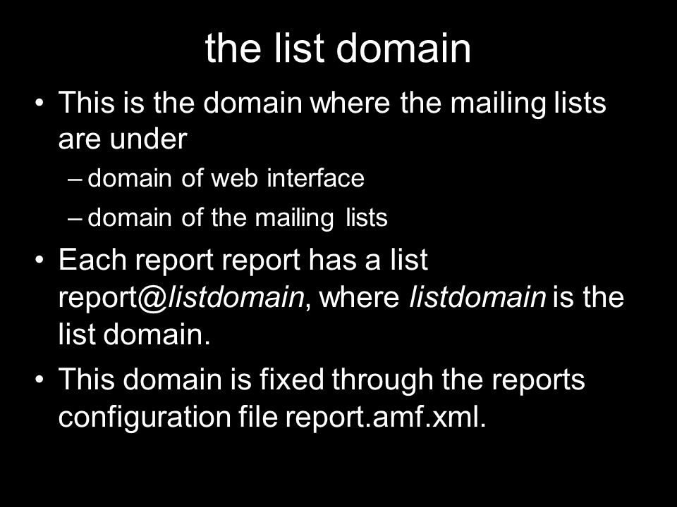 the list domain This is the domain where the mailing lists are under –domain of web interface –domain of the mailing lists Each report report has a list report@listdomain, where listdomain is the list domain.