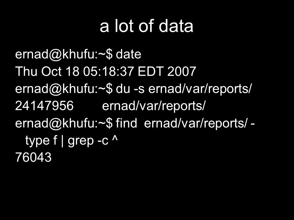 a lot of data ernad@khufu:~$ date Thu Oct 18 05:18:37 EDT 2007 ernad@khufu:~$ du -s ernad/var/reports/ 24147956 ernad/var/reports/ ernad@khufu:~$ find ernad/var/reports/ - type f | grep -c ^ 76043