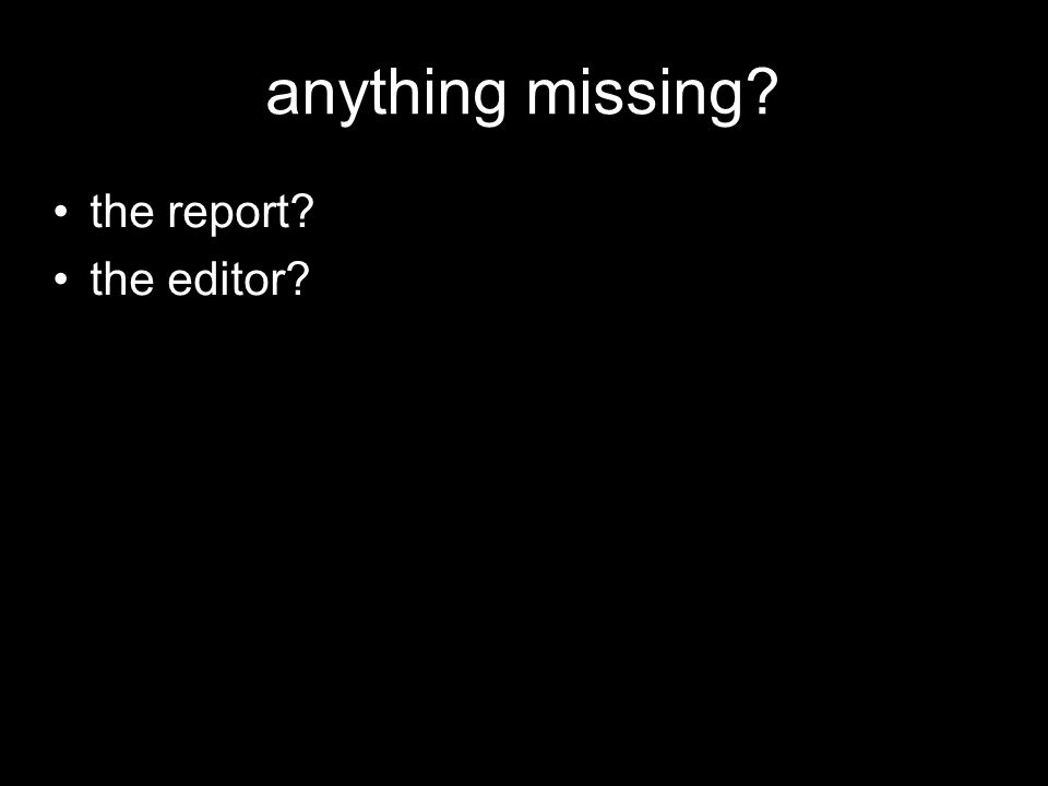 anything missing the report the editor