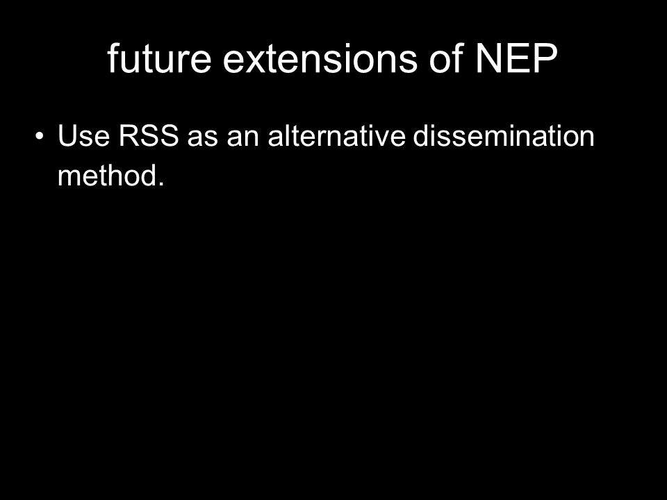 future extensions of NEP Use RSS as an alternative dissemination method.