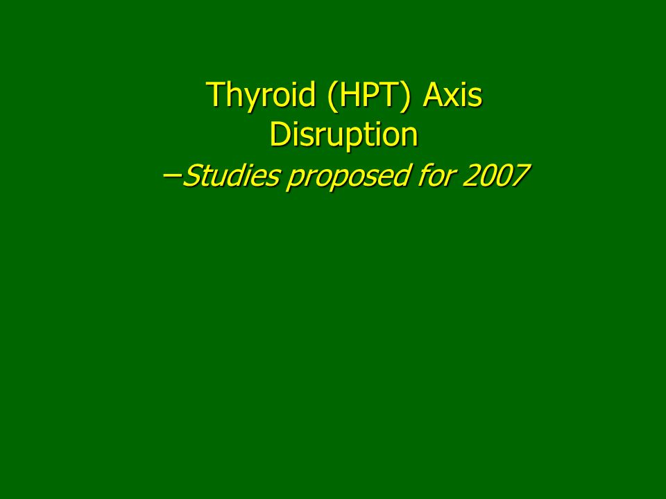 Thyroid (HPT) Axis Disruption – Studies proposed for 2007