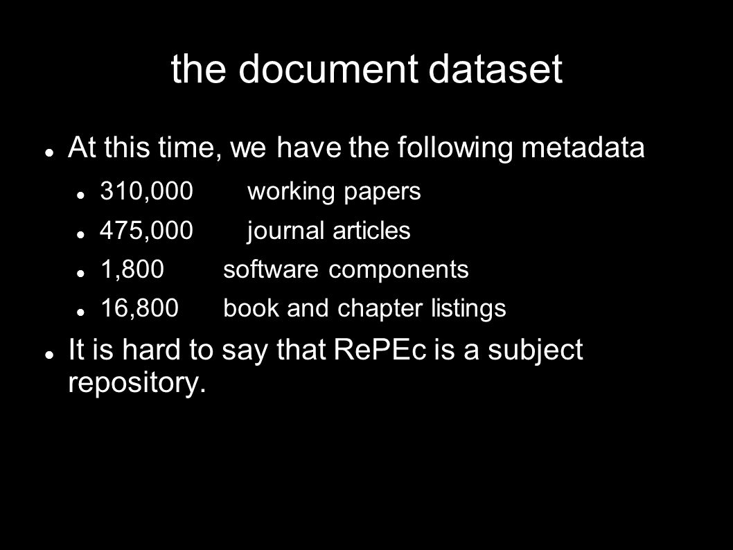 the document dataset At this time, we have the following metadata 310,000 working papers 475,000 journal articles 1,800 software components 16,800 book and chapter listings It is hard to say that RePEc is a subject repository.