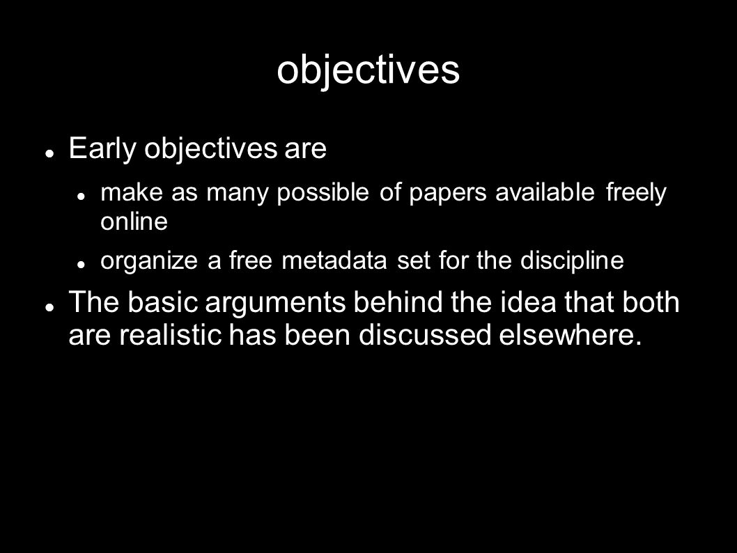 objectives Early objectives are make as many possible of papers available freely online organize a free metadata set for the discipline The basic arguments behind the idea that both are realistic has been discussed elsewhere.
