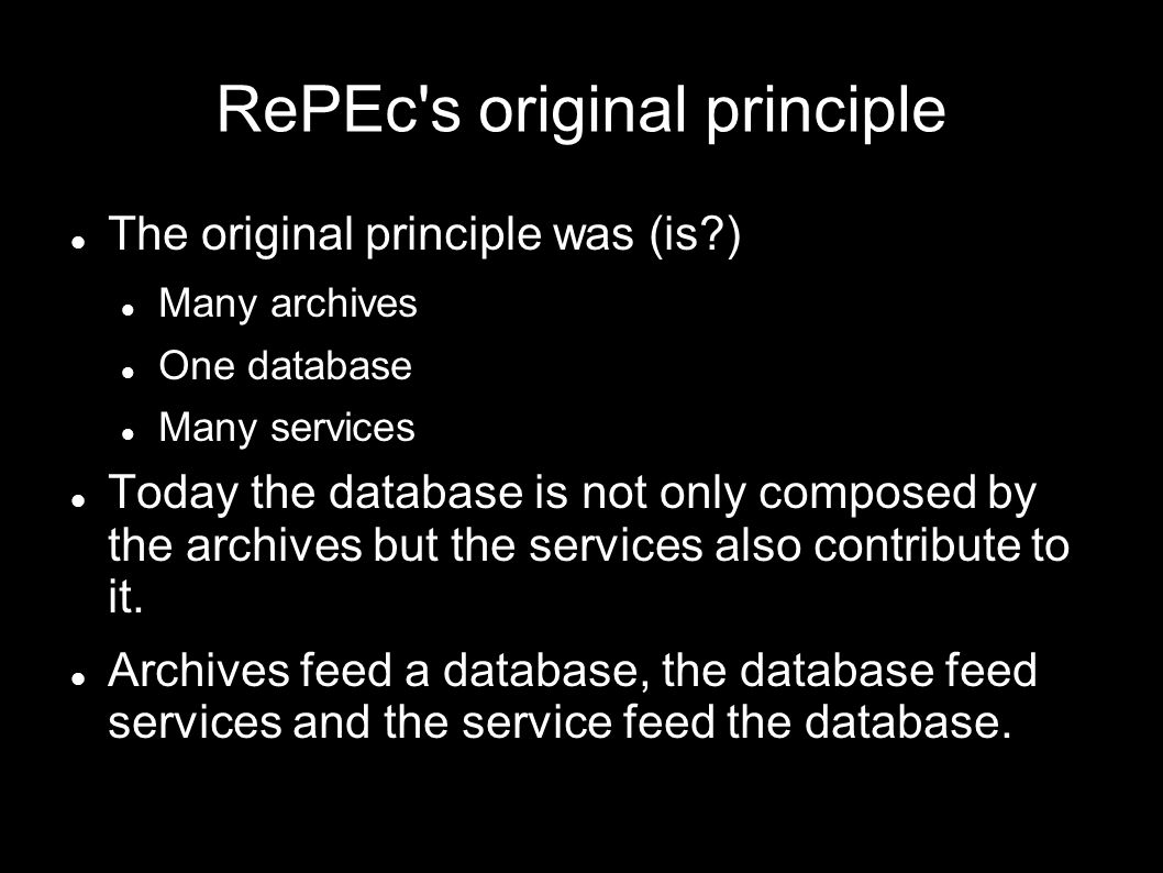 RePEc s original principle The original principle was (is ) Many archives One database Many services Today the database is not only composed by the archives but the services also contribute to it.