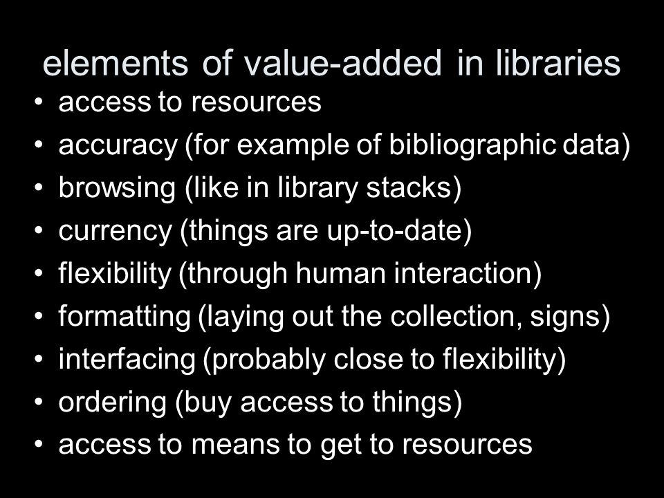 elements of value-added in libraries access to resources accuracy (for example of bibliographic data) browsing (like in library stacks) currency (things are up-to-date) flexibility (through human interaction) formatting (laying out the collection, signs) interfacing (probably close to flexibility) ordering (buy access to things) access to means to get to resources
