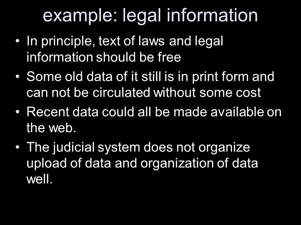 example: legal information In principle, text of laws and legal information should be free Some old data of it still is in print form and can not be circulated without some cost Recent data could all be made available on the web.