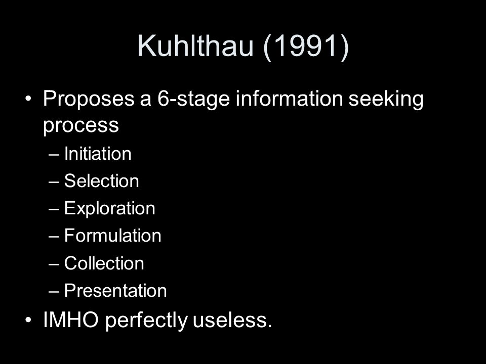Kuhlthau (1991) Proposes a 6-stage information seeking process –Initiation –Selection –Exploration –Formulation –Collection –Presentation IMHO perfectly useless.