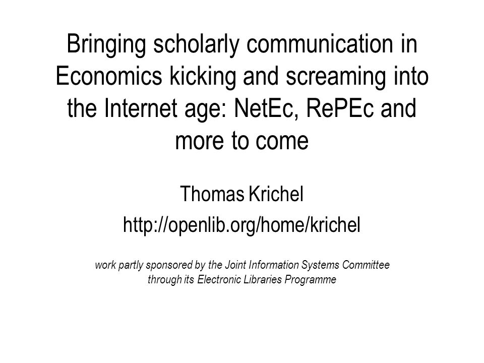 Bringing scholarly communication in Economics kicking and screaming into the Internet age: NetEc, RePEc and more to come Thomas Krichel http://openlib.org/home/krichel work partly sponsored by the Joint Information Systems Committee through its Electronic Libraries Programme