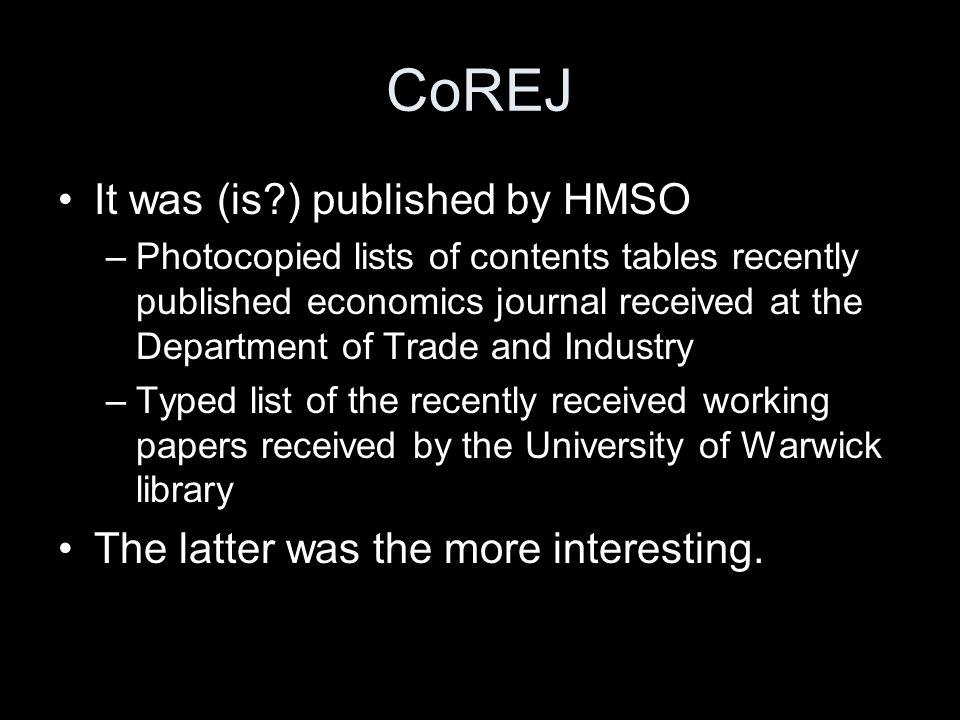 CoREJ It was (is ) published by HMSO –Photocopied lists of contents tables recently published economics journal received at the Department of Trade and Industry –Typed list of the recently received working papers received by the University of Warwick library The latter was the more interesting.