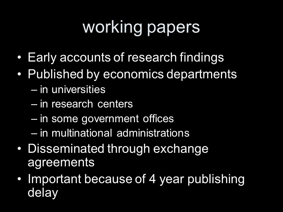 working papers Early accounts of research findings Published by economics departments –in universities –in research centers –in some government office