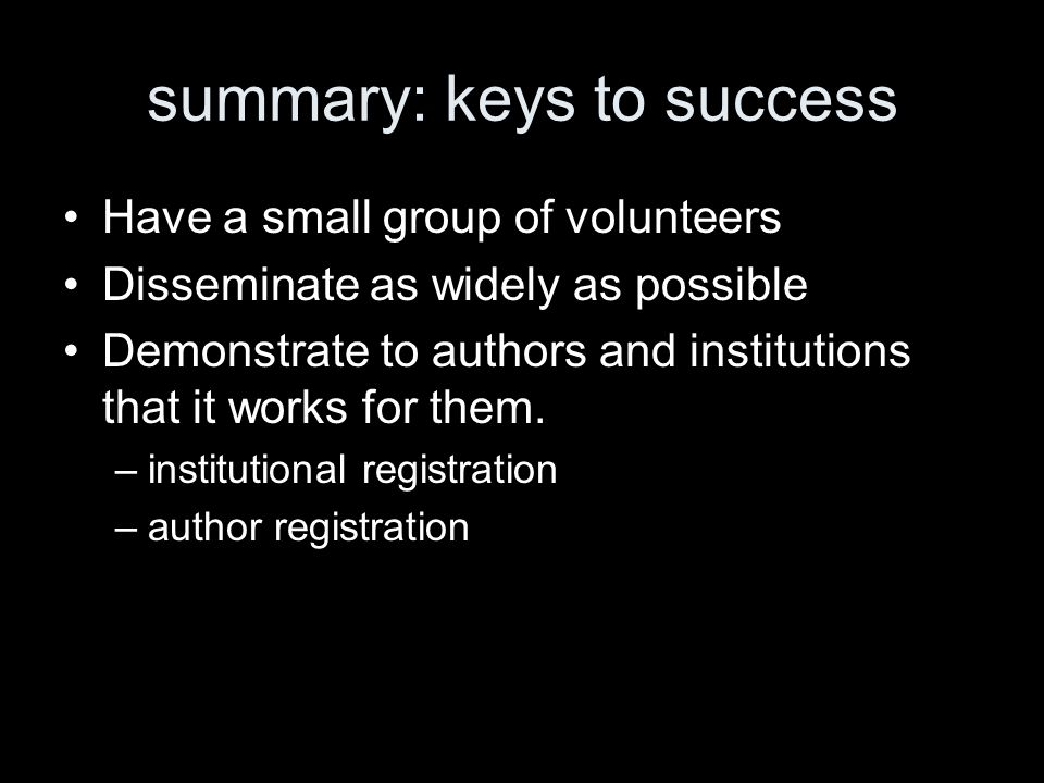 summary: keys to success Have a small group of volunteers Disseminate as widely as possible Demonstrate to authors and institutions that it works for them.