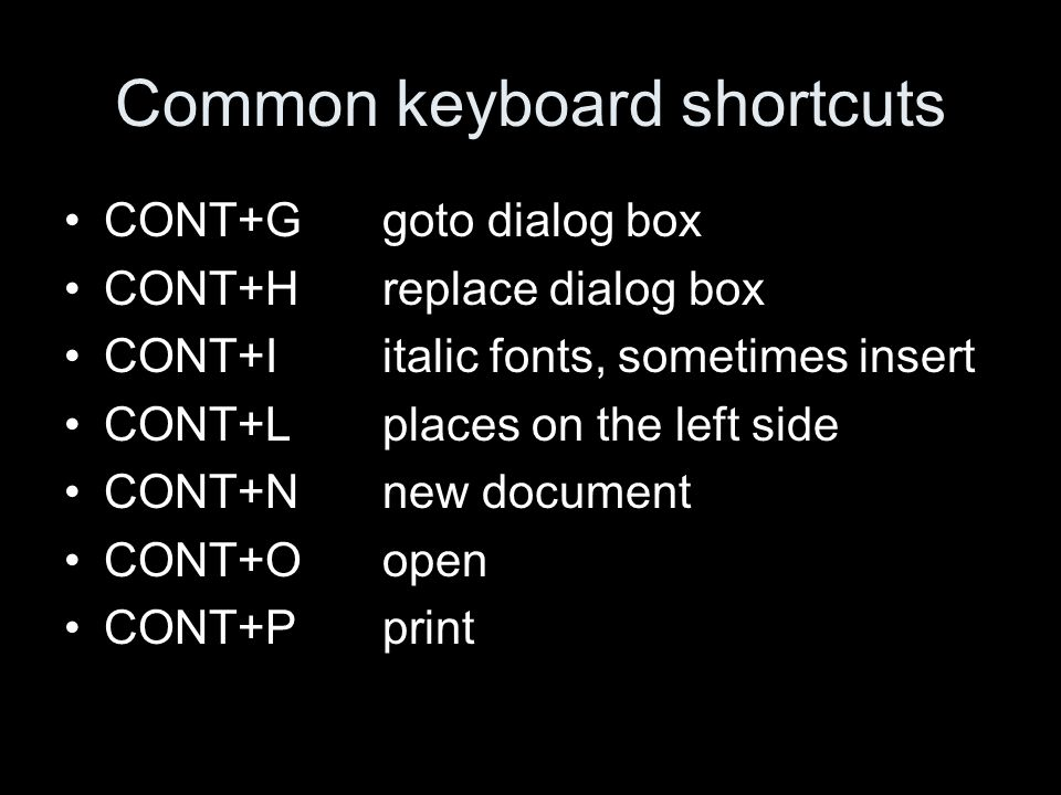 Common keyboard shortcuts CONT+Ggoto dialog box CONT+Hreplace dialog box CONT+I italic fonts, sometimes insert CONT+Lplaces on the left side CONT+Nnew document CONT+Oopen CONT+P print