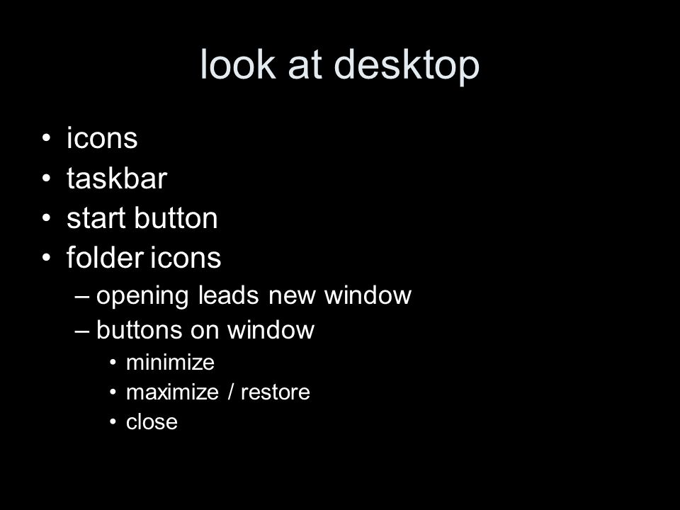 look at desktop icons taskbar start button folder icons –opening leads new window –buttons on window minimize maximize / restore close