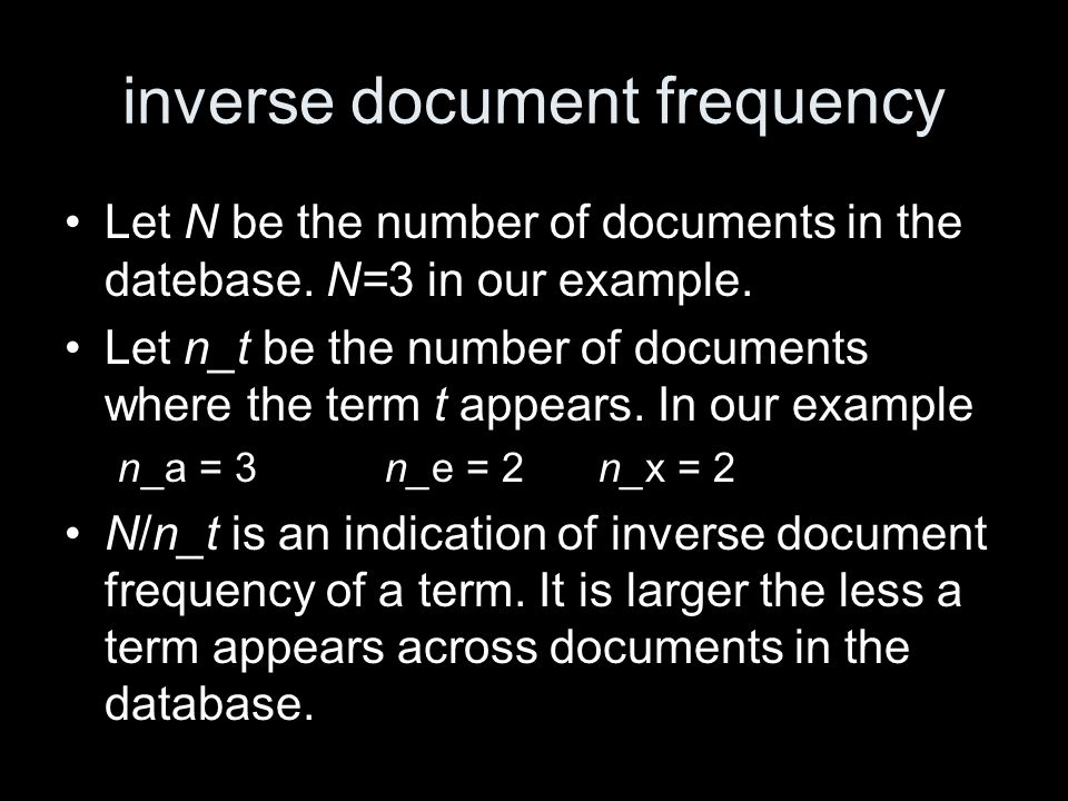 inverse document frequency Let N be the number of documents in the datebase. N=3 in our example. Let n_t be the number of documents where the term t a