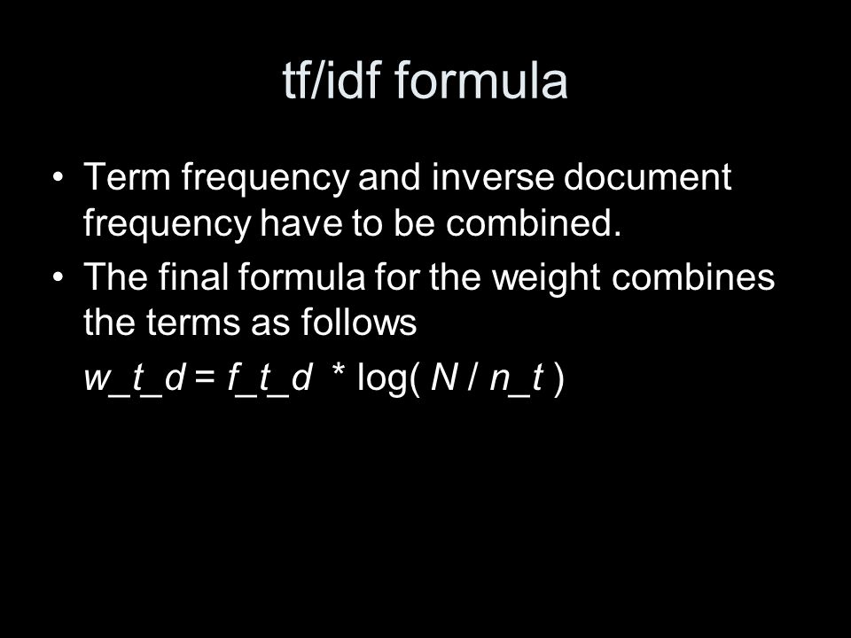 tf/idf formula Term frequency and inverse document frequency have to be combined. The final formula for the weight combines the terms as follows w_t_d