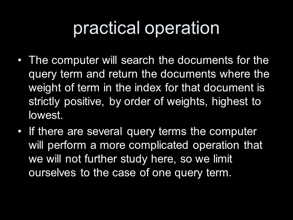 practical operation The computer will search the documents for the query term and return the documents where the weight of term in the index for that