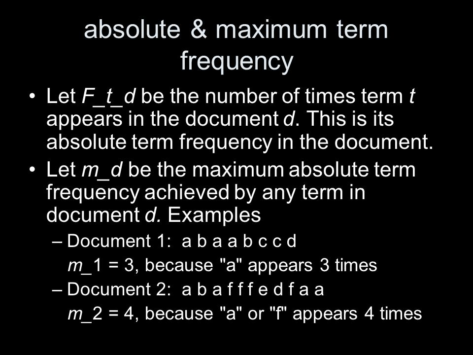 absolute & maximum term frequency Let F_t_d be the number of times term t appears in the document d. This is its absolute term frequency in the docume