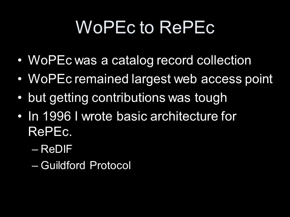 WoPEc to RePEc WoPEc was a catalog record collection WoPEc remained largest web access point but getting contributions was tough In 1996 I wrote basic