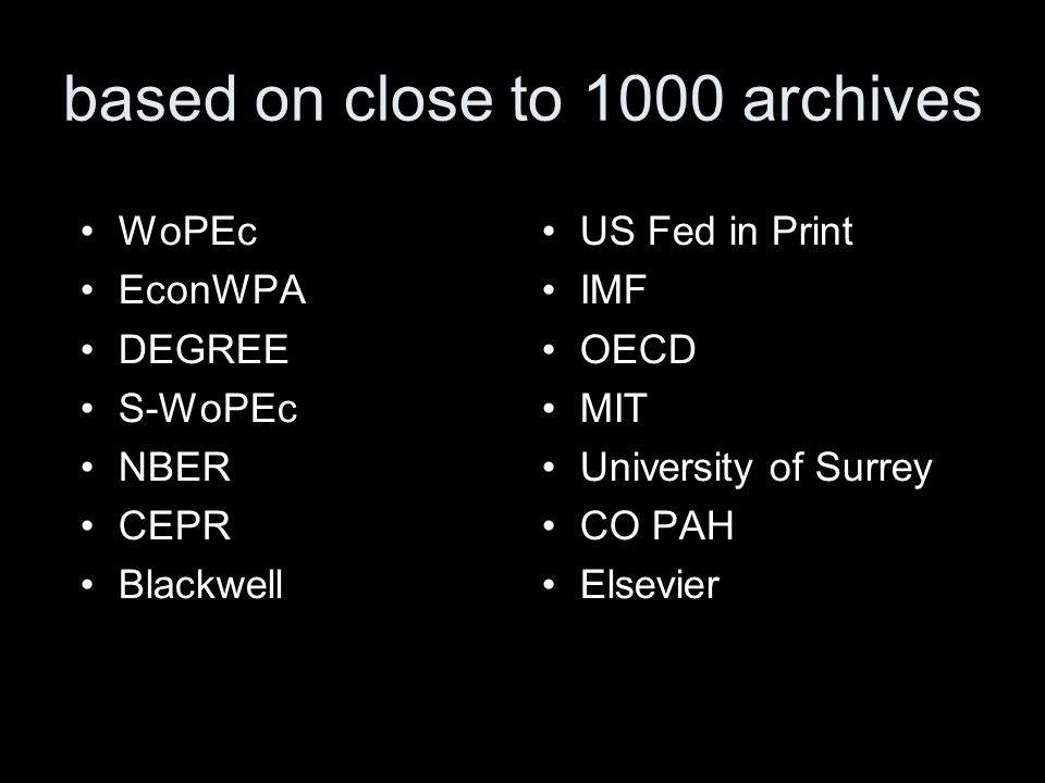 based on close to 1000 archives WoPEc EconWPA DEGREE S-WoPEc NBER CEPR Blackwell US Fed in Print IMF OECD MIT University of Surrey CO PAH Elsevier