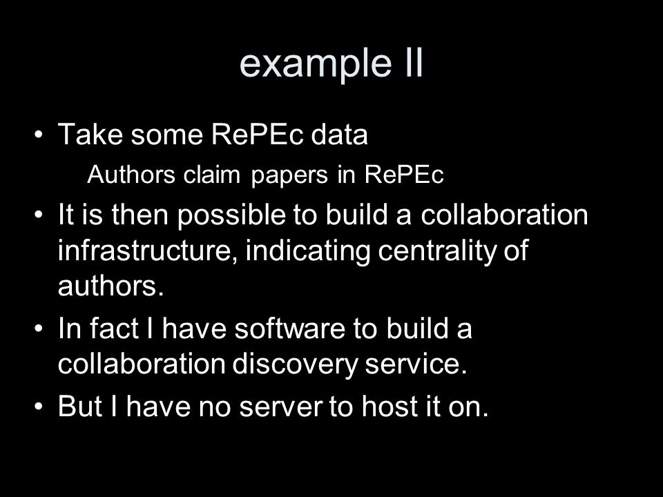 example II Take some RePEc data – Authors claim papers in RePEc It is then possible to build a collaboration infrastructure, indicating centrality of