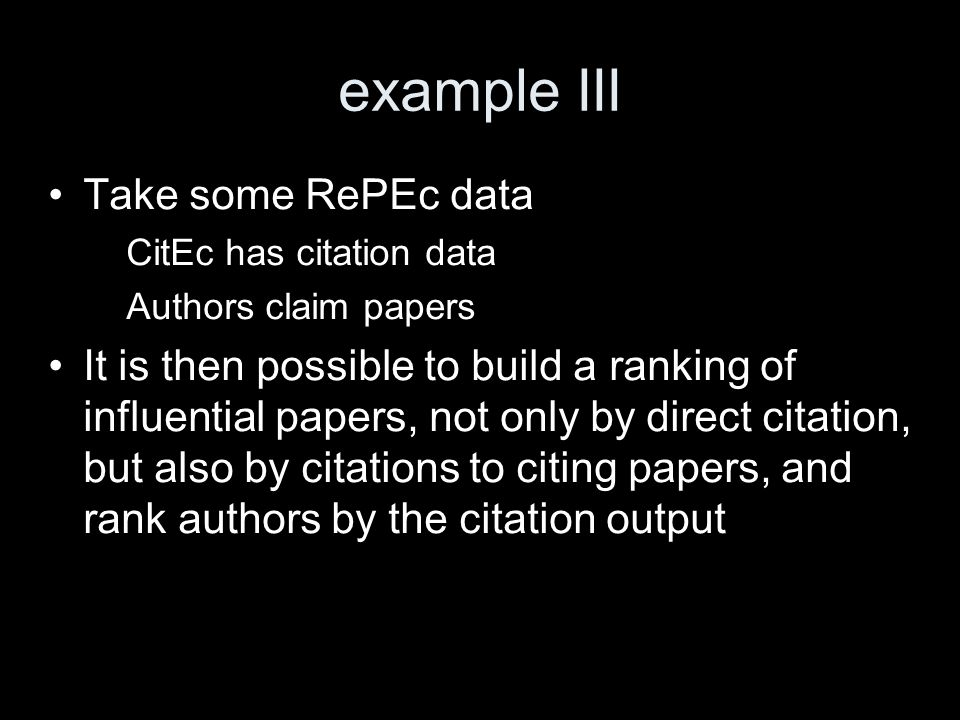 example III Take some RePEc data – CitEc has citation data – Authors claim papers It is then possible to build a ranking of influential papers, not on