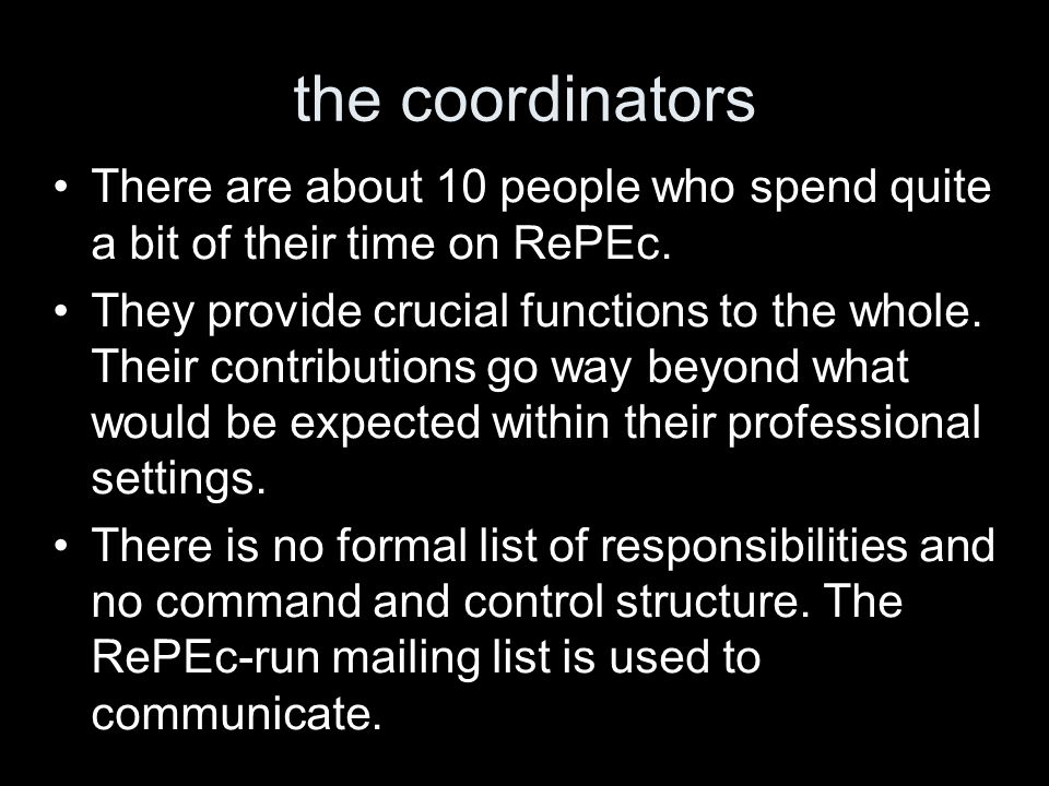 the coordinators There are about 10 people who spend quite a bit of their time on RePEc. They provide crucial functions to the whole. Their contributi