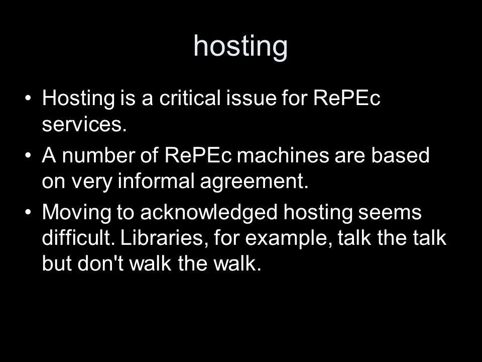 hosting Hosting is a critical issue for RePEc services. A number of RePEc machines are based on very informal agreement. Moving to acknowledged hostin