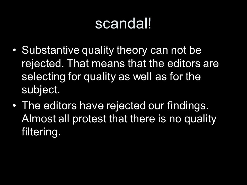 scandal! Substantive quality theory can not be rejected. That means that the editors are selecting for quality as well as for the subject. The editors