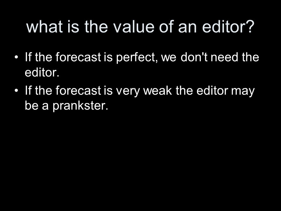 what is the value of an editor? If the forecast is perfect, we don't need the editor. If the forecast is very weak the editor may be a prankster.