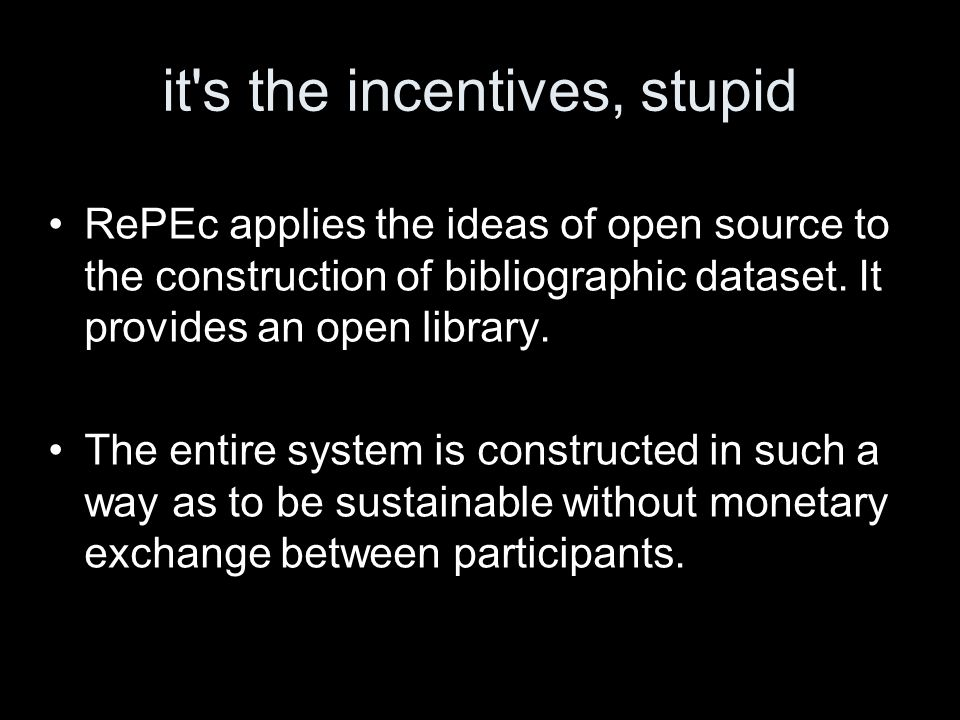 it's the incentives, stupid RePEc applies the ideas of open source to the construction of bibliographic dataset. It provides an open library. The enti