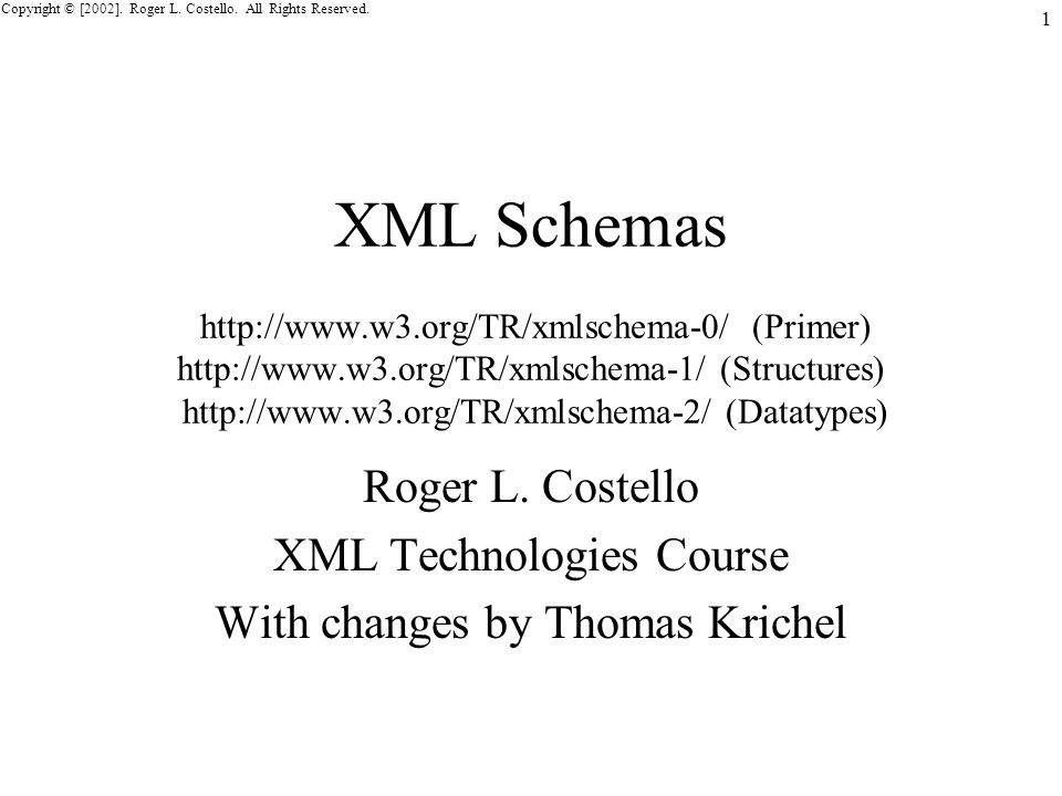 Copyright © [2002]. Roger L. Costello. All Rights Reserved. 1 XML Schemas http://www.w3.org/TR/xmlschema-0/ (Primer) http://www.w3.org/TR/xmlschema-1/