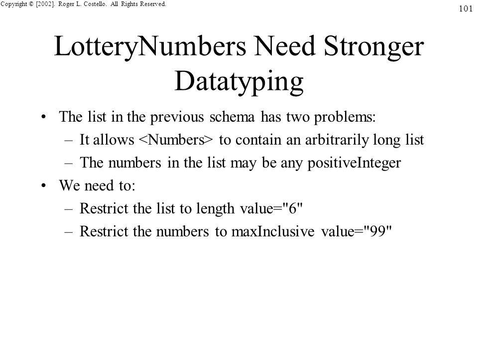 Copyright © [2002]. Roger L. Costello. All Rights Reserved. 101 LotteryNumbers Need Stronger Datatyping The list in the previous schema has two proble