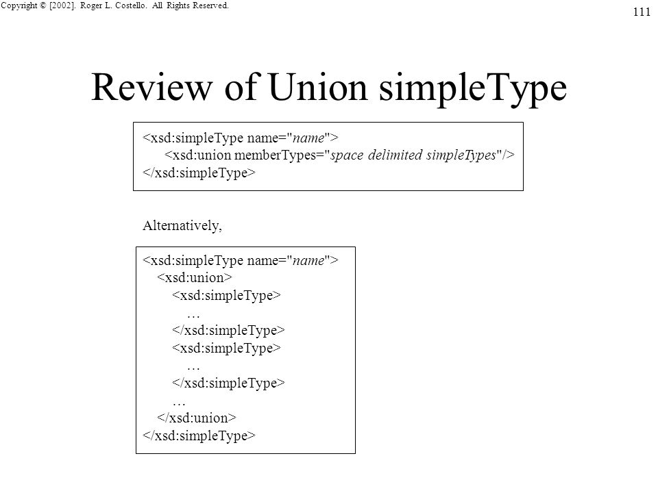 Copyright © [2002]. Roger L. Costello. All Rights Reserved. 111 Review of Union simpleType Alternatively, … … …