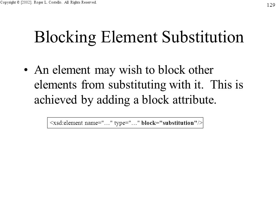 Copyright © [2002]. Roger L. Costello. All Rights Reserved. 129 Blocking Element Substitution An element may wish to block other elements from substit