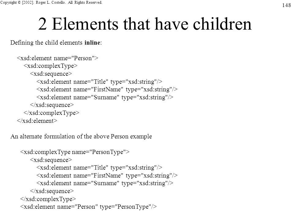 Copyright © [2002]. Roger L. Costello. All Rights Reserved. 148 2 Elements that have children Defining the child elements inline: An alternate formula