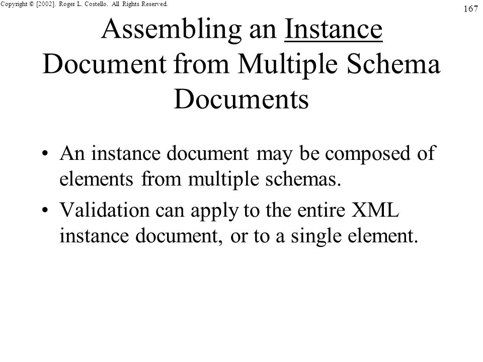 Copyright © [2002]. Roger L. Costello. All Rights Reserved. 167 Assembling an Instance Document from Multiple Schema Documents An instance document ma