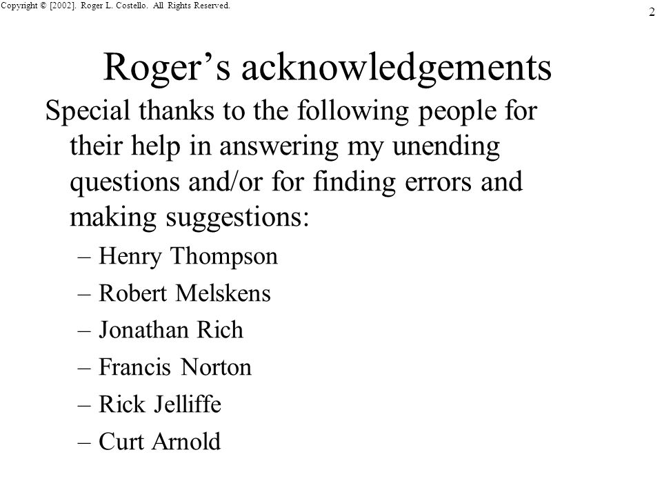 Copyright © [2002]. Roger L. Costello. All Rights Reserved. 2 Rogers acknowledgements Special thanks to the following people for their help in answeri